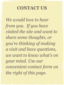 CONTACT US  We would love to hear from you.  If you have visited the site and want to share some thoughts, or you're thinking of making a visit and have questions, we want to know what's on your mind. Use our convenient contact form on the right of this page.